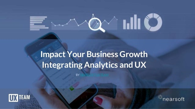 Impact Your Business Growth Integrating Analytics and UX BY NEARSOFT UXTEAM