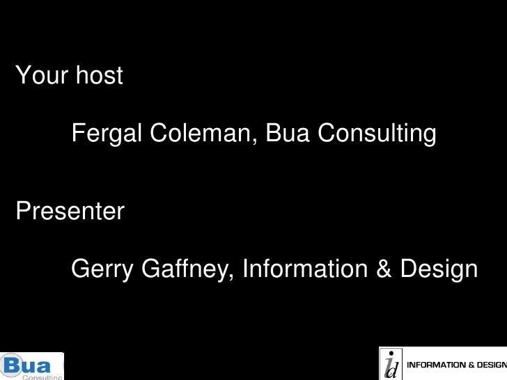 Your host<br />Fergal Coleman, Bua Consulting<br />Presenter<br />Gerry Gaffney, Information & Design<br />