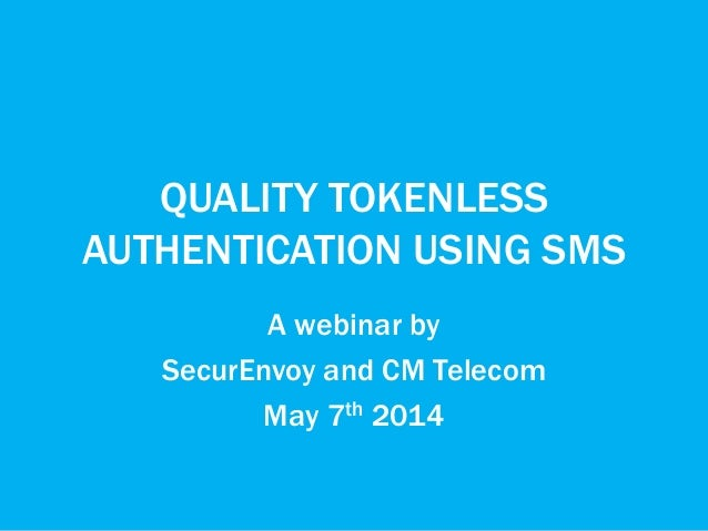 QUALITY TOKENLESS AUTHENTICATION USING SMS A webinar by SecurEnvoy and CM Telecom May 7th 2014