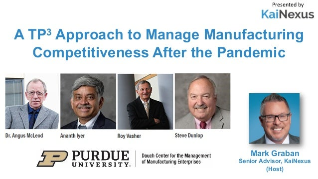 A TP3 Approach to Manage Manufacturing Competitiveness After the Pandemic Presented by Mark Graban Senior Advisor, KaiNexu...