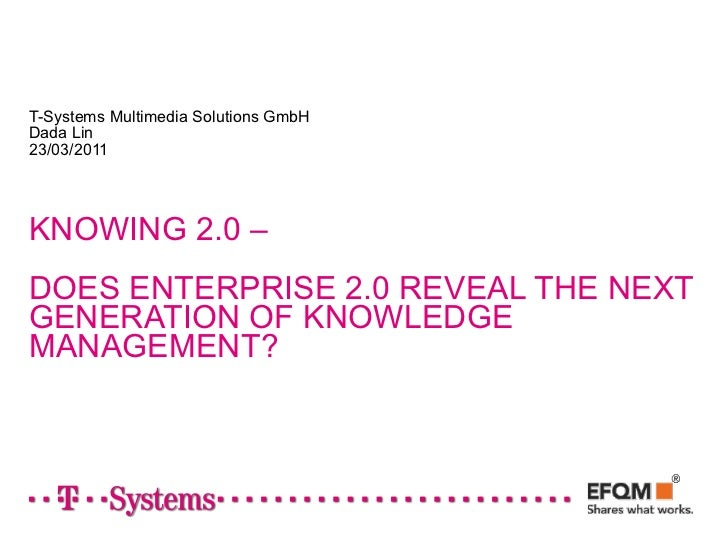 T-Systems Multimedia Solutions GmbHDada Lin23/03/2011KNOWING 2.0 –DOES ENTERPRISE 2.0 REVEAL THE NEXTGENERATION OF KNOWLED...