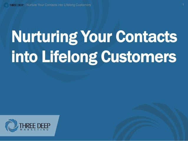 | Nurture Your Contacts into Lifelong Customers 1 Nurturing Your Contacts into Lifelong Customers