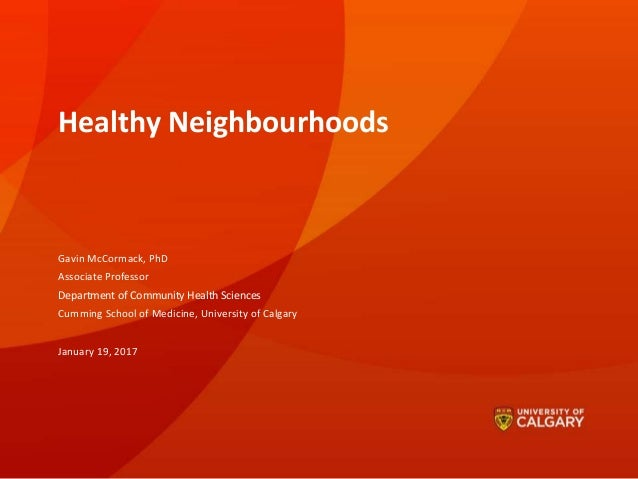 Healthy Neighbourhoods Gavin McCormack, PhD Associate Professor Department of Community Health Sciences Cumming School of ...