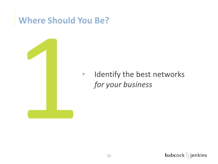 Where Should You Be?              •   Identify the best networks                  for your business                     12