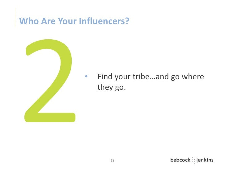 Who Are Your Influencers?              •   Find your tribe…and go where                  they go.                     18