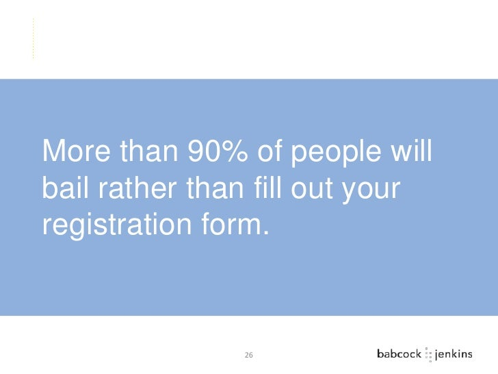 More than 90% of people willbail rather than fill out yourregistration form.               26