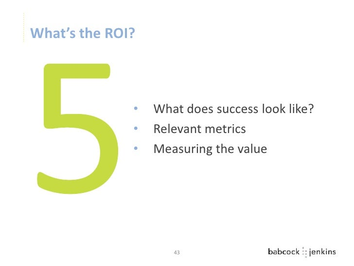 What's the ROI?              •   What does success look like?              •   Relevant metrics              •   Measuring...