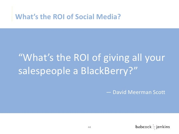 """What's the ROI of Social Media?""""What's the ROI of giving all yoursalespeople a BlackBerry?""""                          — Dav..."""