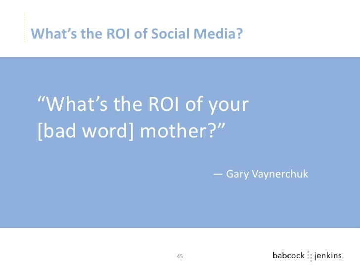 """What's the ROI of Social Media?""""What's the ROI of your[bad word] mother?""""                          — Gary Vaynerchuk      ..."""