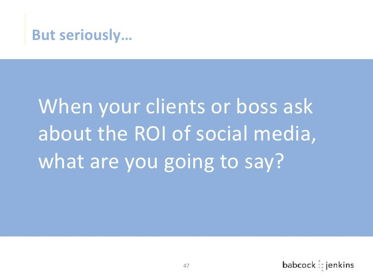 But seriously…When your clients or boss askabout the ROI of social media,what are you going to say?                 47