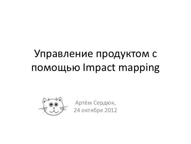 Управление продуктом спомощью Impact mapping       Артём Сердюк,       24 октября 2012