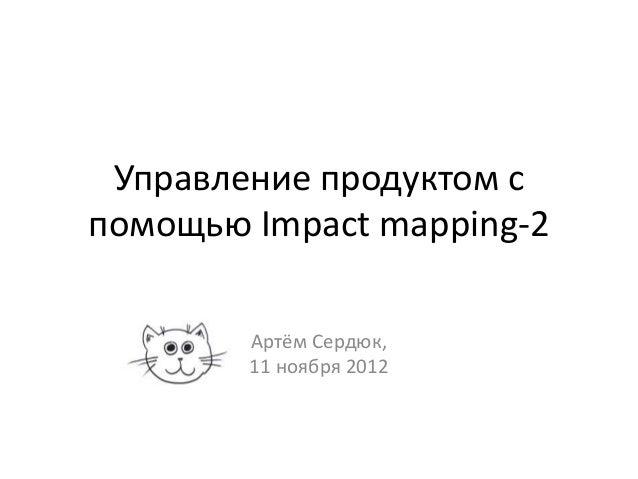 Управление продуктом спомощью Impact mapping-2        Артём Сердюк,        11 ноября 2012