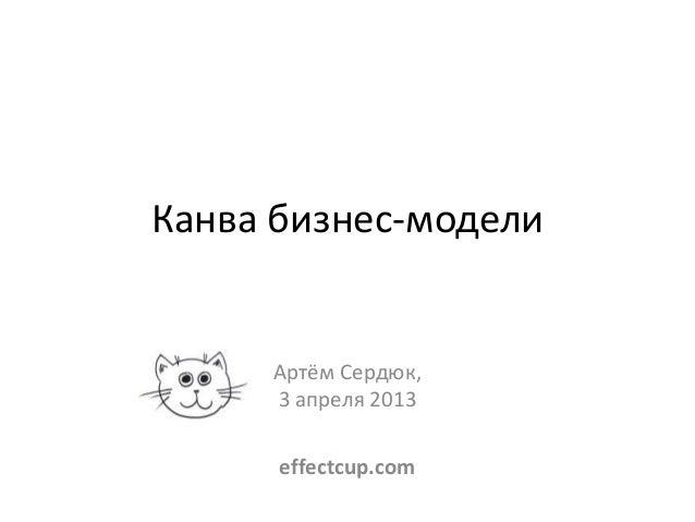 Канва бизнес-модели     Артём Сердюк,     3 апреля 2013      effectcup.com