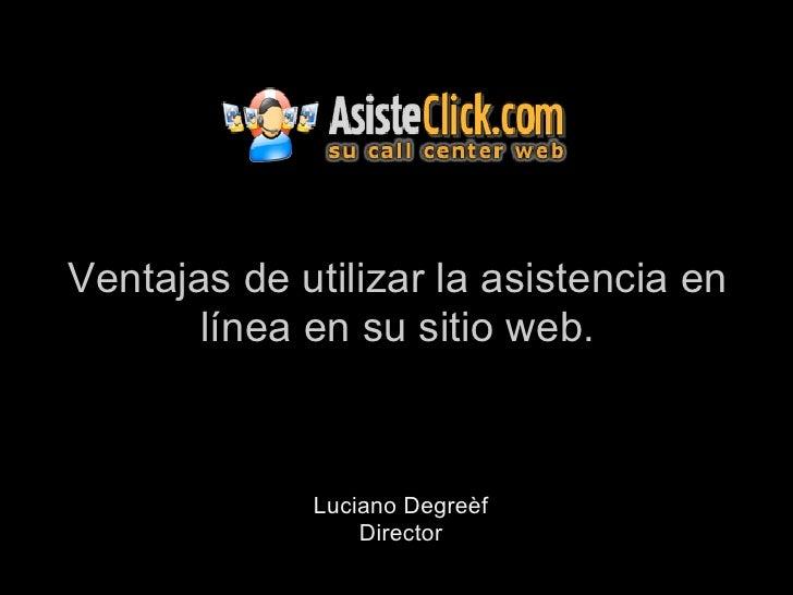 Ventajas de utilizar la asistencia en       línea en su sitio web.             Luciano Degreèf                 Director