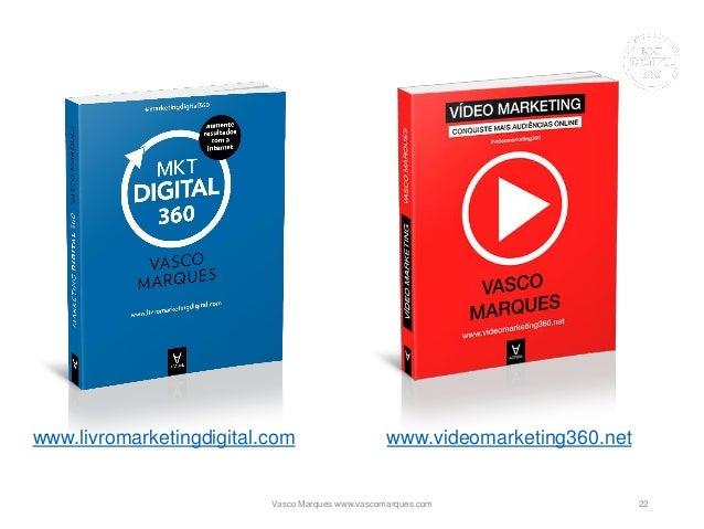 www.livromarketingdigital.com www.videomarketing360.net 22Vasco Marques www.vascomarques.com