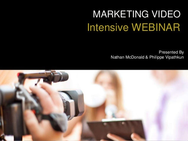 MARKETING VIDEO Intensive WEBINAR Presented By Nathan McDonald & Philippe Vipathkun