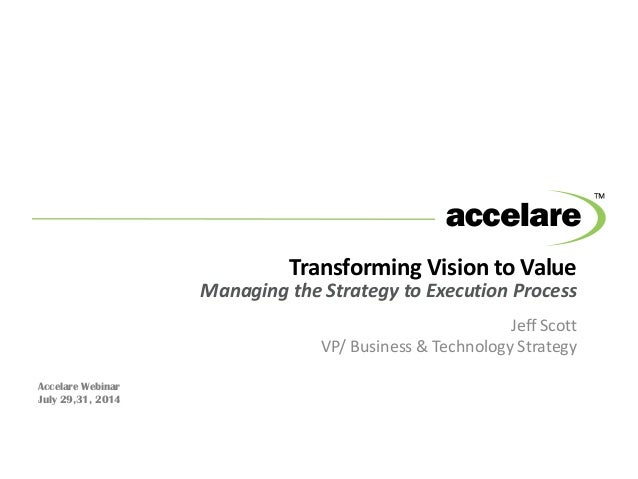 Transforming Vision to Value Managing the Strategy to Execution Process Jeff Scott VP/ Business & Technology Strategy Acce...