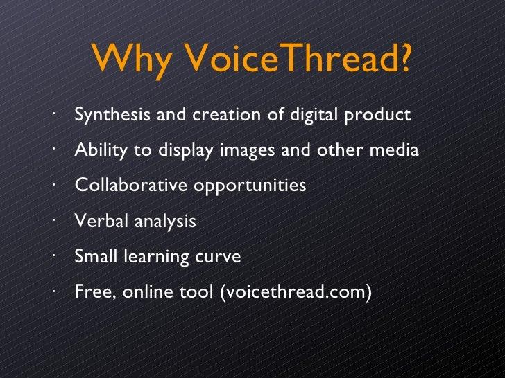 Why VoiceThread? <ul><ul><ul><ul><li>Synthesis and creation of digital product </li></ul></ul></ul></ul><ul><ul><ul><ul><l...