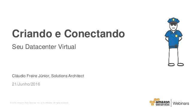 © 2015, Amazon Web Services, Inc. or its Affiliates. All rights reserved. Cláudio Freire Júnior, Solutions Architect 21/Ju...