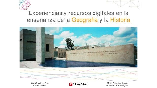 Experiencias y recursos digitales en la enseñanza de la Geografía y la Historia Diego Sobrino López CEO La Sierra María Se...