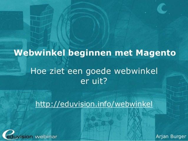 Webwinkel beginnen met Magento   Hoe ziet een goede webwinkel               er uit?    http://eduvision.info/webwinkel    ...