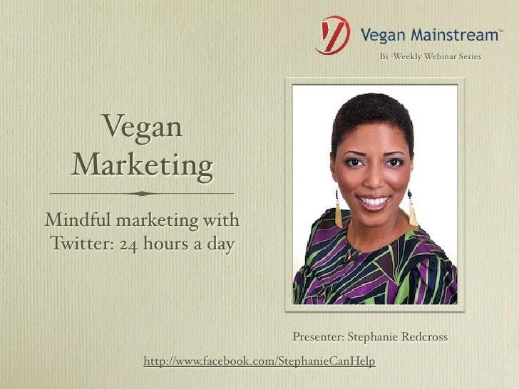 Bi -Weekly Webinar Series    Vegan   MarketingMindful marketing withTwitter: 24 hours a day                               ...