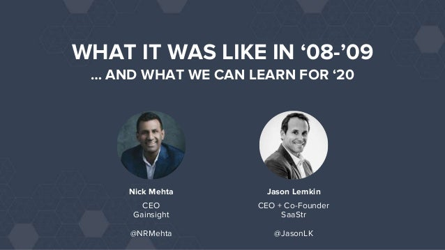 Jason Lemkin CEO + Co-Founder SaaStr @JasonLK WHAT IT WAS LIKE IN '08-'09 … AND WHAT WE CAN LEARN FOR '20 Nick Mehta Gains...