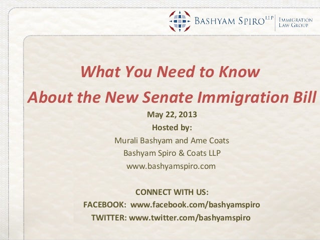 What You Need to KnowAbout the New Senate Immigration BillMay 22, 2013Hosted by:Murali Bashyam and Ame CoatsBashyam Spiro ...