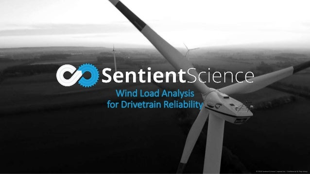 © 2016 Sentient Science Corporation – Confidential & Proprietary Wind Load Analysis for Drivetrain Reliability
