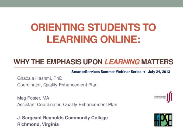 ORIENTING STUDENTS TO LEARNING ONLINE: WHY THE EMPHASIS UPON LEARNING MATTERS Ghazala Hashmi, PhD Coordinator, Quality Enh...