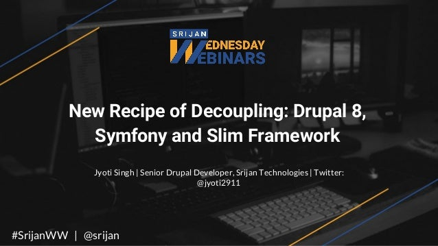 New Recipe of Decoupling: Drupal 8, Symfony and Slim Framework Jyoti Singh | Senior Drupal Developer, Srijan Technologies ...