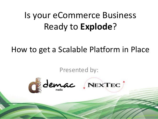 Is your eCommerce Business Ready to Explode? How to get a Scalable Platform in Place Presented by:
