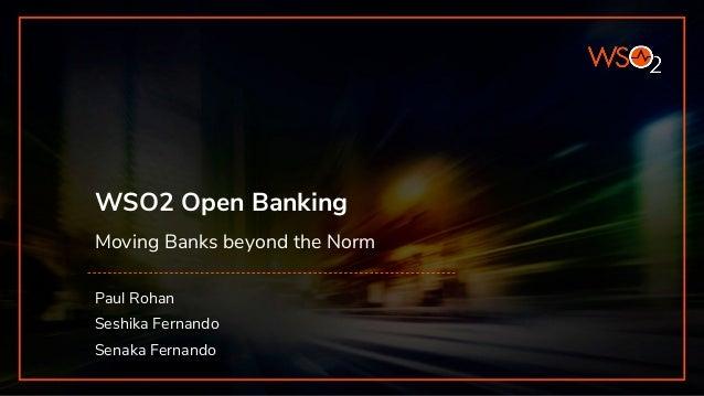 WSO2 Open Banking Moving Banks beyond the Norm Paul Rohan Seshika Fernando Senaka Fernando