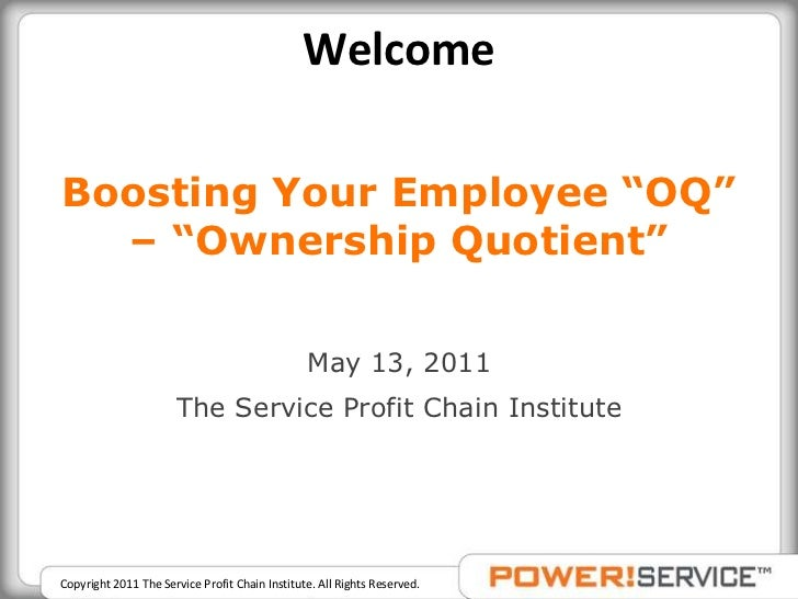 """Welcome<br />Boosting Your Employee """"OQ"""" – """"Ownership Quotient""""<br />May 13, 2011<br />The Service Profit Chain Institute<..."""