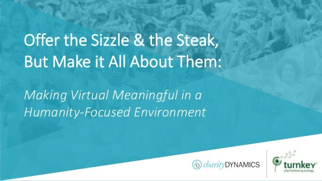 ©2019 Charity Dynamics – Confidential & Proprietary Offer the Sizzle & the Steak, But Make it All About Them: Making Virtu...