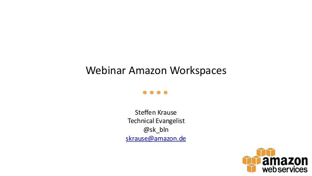 Webinar Amazon Workspaces Steffen Krause Technical Evangelist @sk_bln skrause@amazon.de