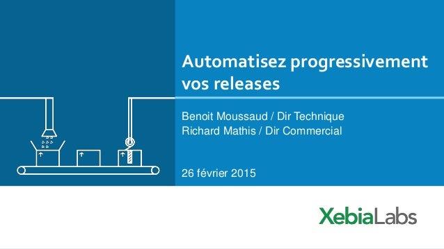 Automatisez progressivement vos releases Benoit Moussaud / Dir Technique Richard Mathis / Dir Commercial 26 février 2015