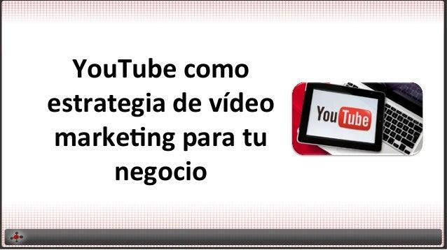 YouTube  como   estrategia  de  vídeo   marke4ng  para  tu   negocio