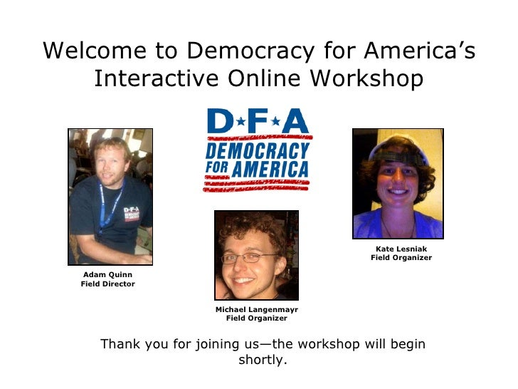 Welcome to Democracy for America's Interactive Online Workshop Thank you for joining us—the workshop will begin shortly. A...