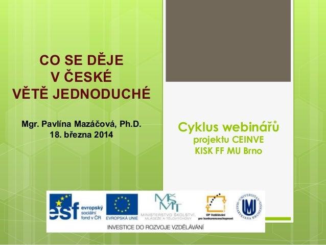 Cyklus webinářů projektu CEINVE KISK FF MU Brno CO SE DĚJE V ČESKÉ VĚTĚ JEDNODUCHÉ Mgr. Pavlína Mazáčová, Ph.D. 18. března...