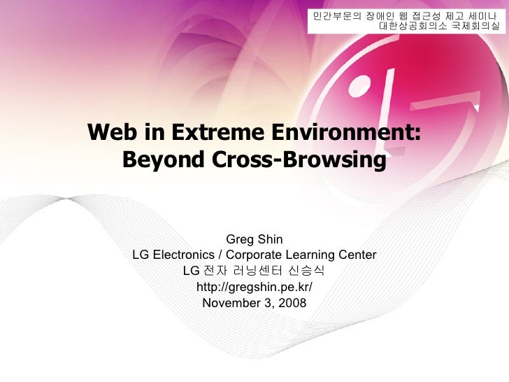 Web in Extreme Environment: Beyond Cross-Browsing Greg Shin LG Electronics / Corporate Learning Center LG 전자 러닝센터 신승식 http...