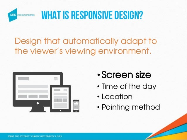 Whatis responsivedesign? •Screen size • Time of the day • Location • Pointing method Design that automatically adapt to th...