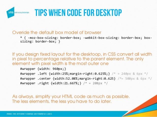 Tips whencodefor desktop Overide the default box model of browser * { -moz-box-sizing: border-box; -webkit-box-sizing: bor...