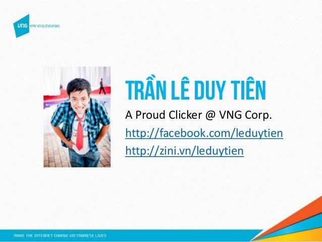 Trần Lê Duy Tiên A Proud Clicker @ VNG Corp. http://facebook.com/leduytien http://zini.vn/leduytien