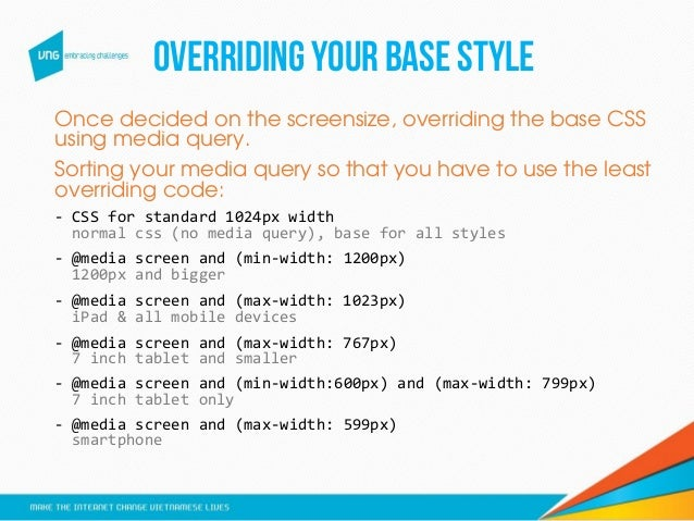OVERRIDINGYOURBASESTYLE Once decided on the screensize, overriding the base CSS using media query. Sorting your media quer...