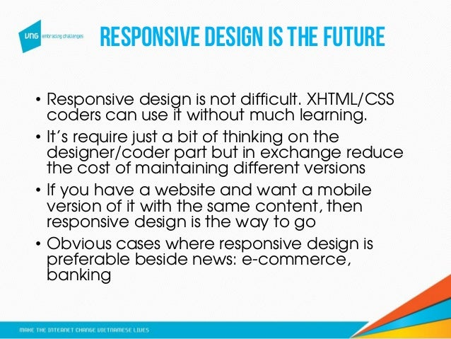 Responsivedesignisthefuture • Responsive design is not difficult. XHTML/CSS coders can use it without much learning. • It'...
