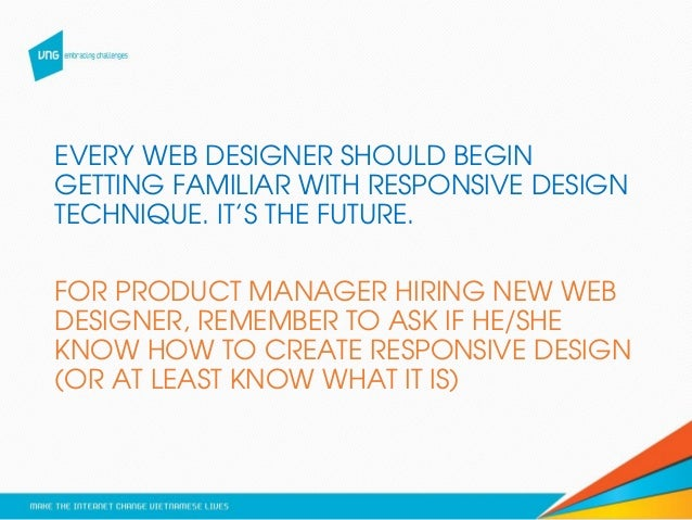 EVERY WEB DESIGNER SHOULD BEGIN GETTING FAMILIAR WITH RESPONSIVE DESIGN TECHNIQUE. IT'S THE FUTURE. FOR PRODUCT MANAGER HI...