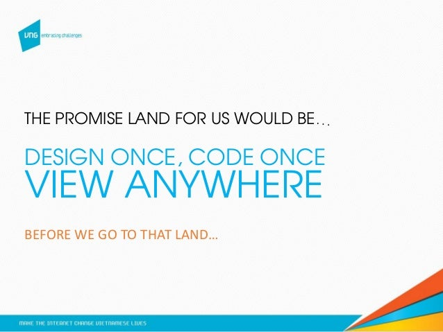 THE PROMISE LAND FOR US WOULD BE… DESIGN ONCE, CODE ONCE VIEW ANYWHERE BEFORE WE GO TO THAT LAND…