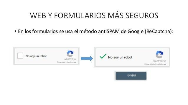 WEB Y FORMULARIOS MÁS SEGUROS • En los formularios se usa el método antiSPAM de Google (ReCaptcha):