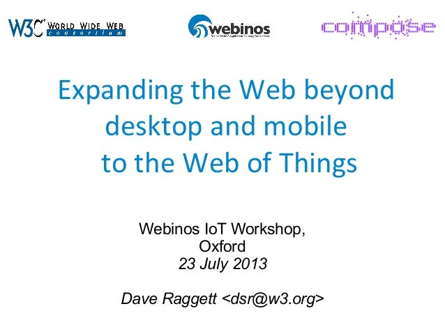 Expanding the Web beyond desktop and mobile to the Web of Things Webinos IoT Workshop, Oxford 23 July 2013 Dave Raggett <d...